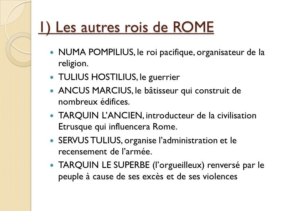 1) Les autres rois de ROME NUMA POMPILIUS, le roi pacifique, organisateur de la religion. TULIUS HOSTILIUS, le guerrier ANCUS MARCIUS, le bâtisseur qu
