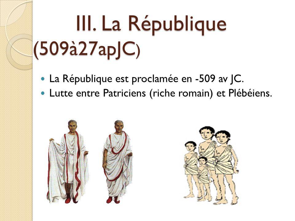 III. La République (509à27apJC ) III. La République (509à27apJC ) La République est proclamée en -509 av JC. Lutte entre Patriciens (riche romain) et