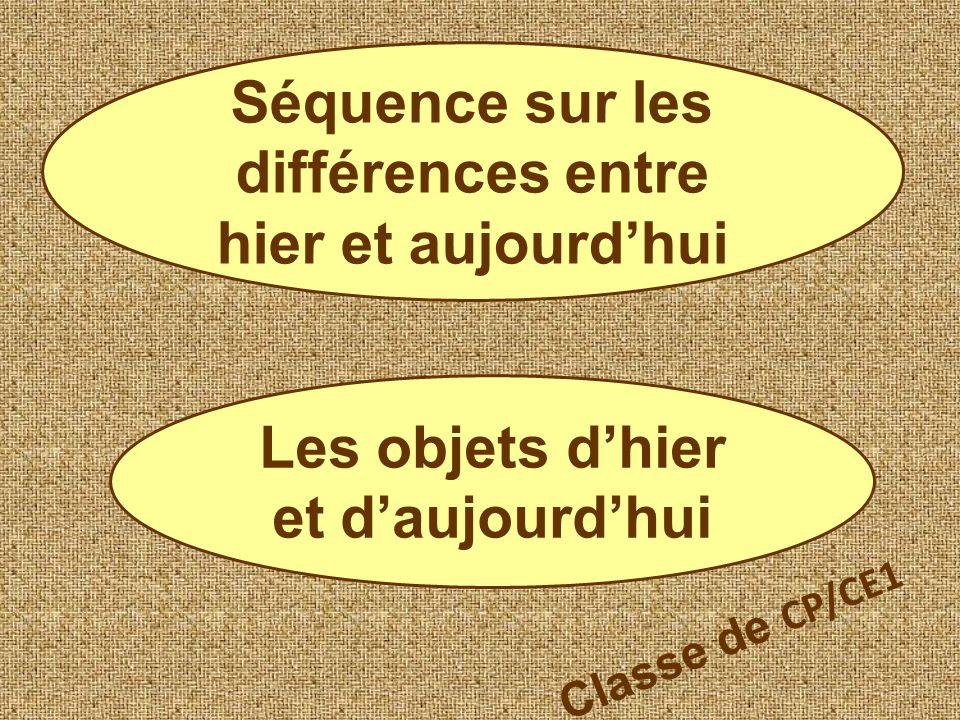 Séquence sur les différences entre hier et aujourdhui Les objets dhier et daujourdhui Classe de CP/CE1