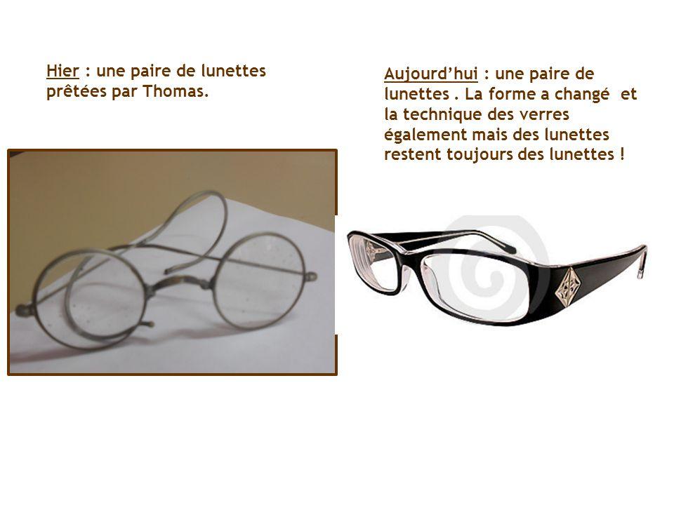 Hier : une paire de lunettes prêtées par Thomas. Aujourdhui : une paire de lunettes. La forme a changé et la technique des verres également mais des l