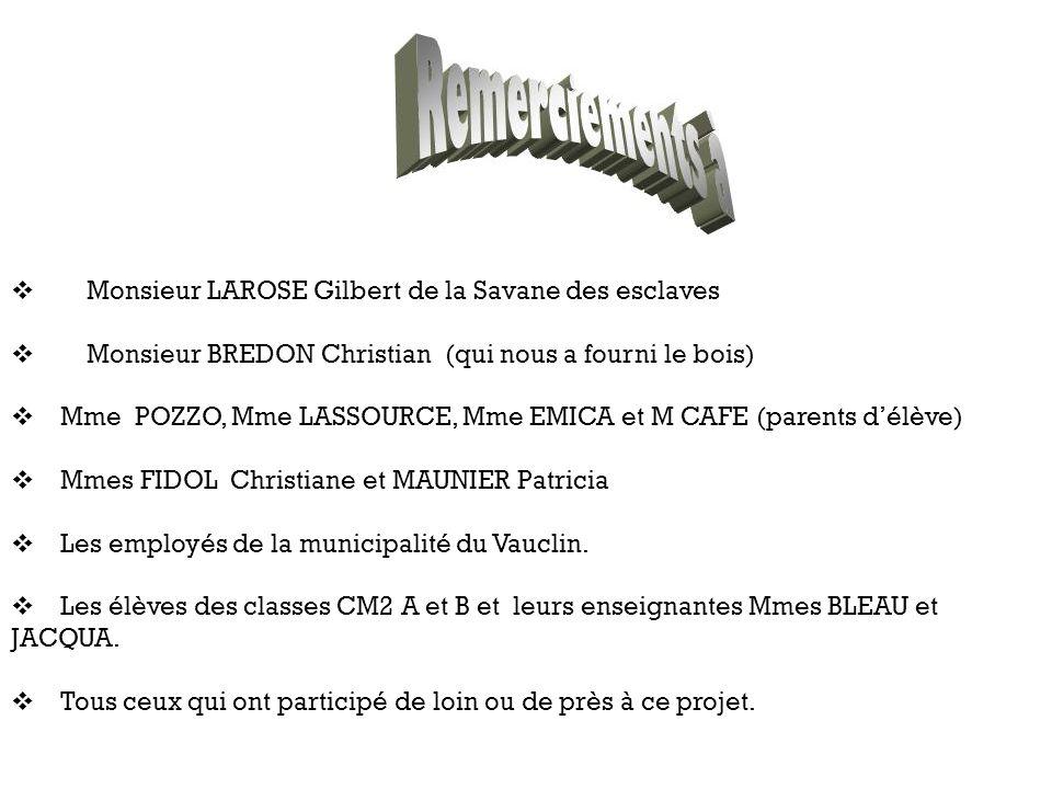 Monsieur LAROSE Gilbert de la Savane des esclaves Monsieur BREDON Christian (qui nous a fourni le bois) Mme POZZO, Mme LASSOURCE, Mme EMICA et M CAFE