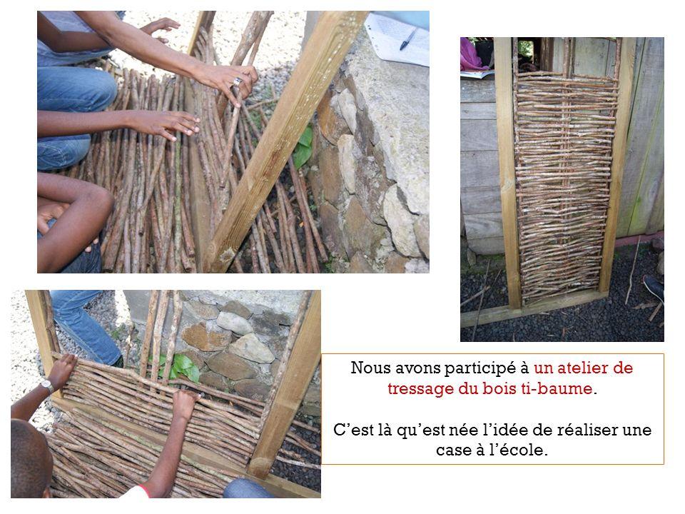 Nous avons participé à un atelier de tressage du bois ti-baume. Cest là quest née lidée de réaliser une case à lécole.
