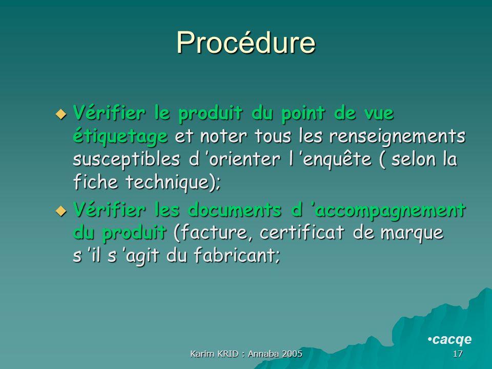 Karim KRID : Annaba 2005 17 Procédure Vérifier le produit du point de vue étiquetage et noter tous les renseignements susceptibles d orienter l enquêt
