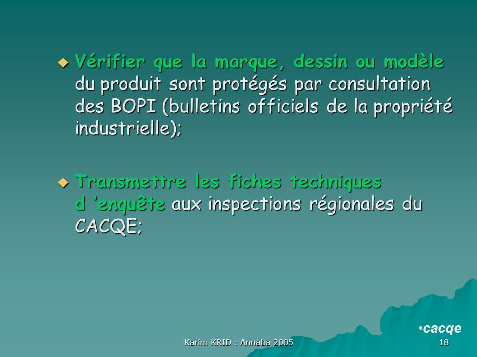 Karim KRID : Annaba 2005 18 Vérifier que la marque, dessin ou modèle du produit sont protégés par consultation des BOPI (bulletins officiels de la pro