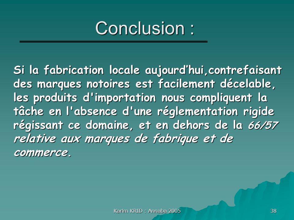 Karim KRID : Annaba 2005 38 Conclusion : Si la fabrication locale aujourdhui,contrefaisant des marques notoires est facilement décelable, les produits