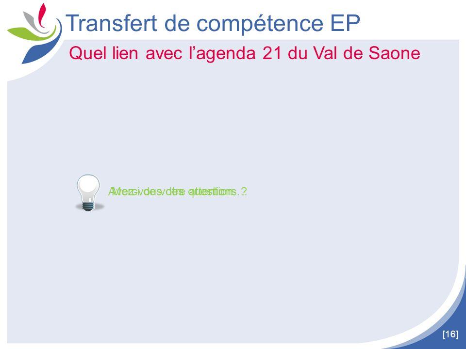 [16] Transfert de compétence EP Quel lien avec lagenda 21 du Val de Saone Avez-vous des questions ? Merci de votre attention …