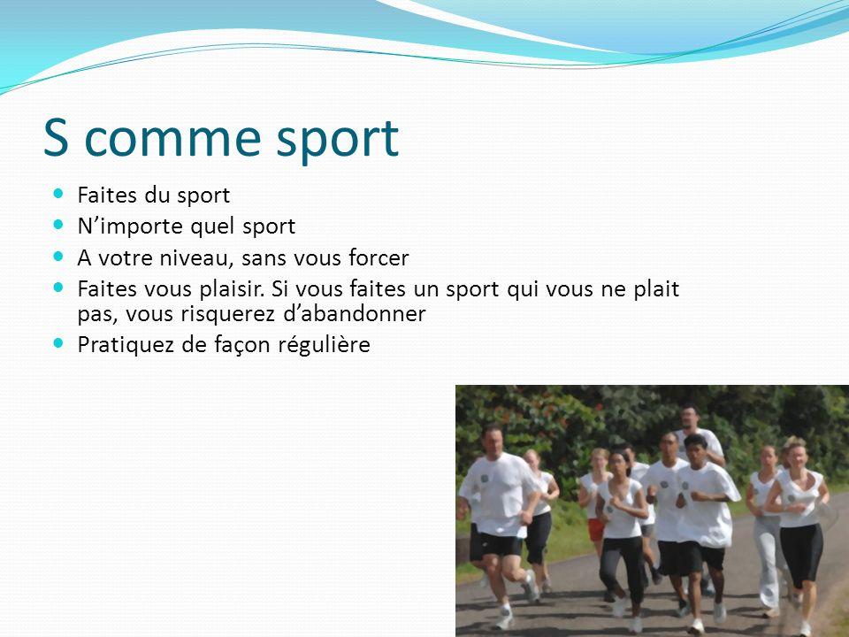 S comme sport Faites du sport Nimporte quel sport A votre niveau, sans vous forcer Faites vous plaisir. Si vous faites un sport qui vous ne plait pas,