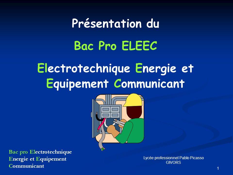 Bac pro Electrotechnique Energie et Equipement Communicant 1 Lycée professionnel Pablo Picasso GIVORS Présentation du Bac Pro ELEEC Electrotechnique E