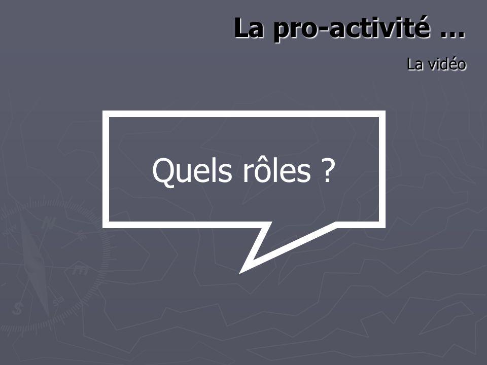 La pro-activité … La vidéo Quels rôles