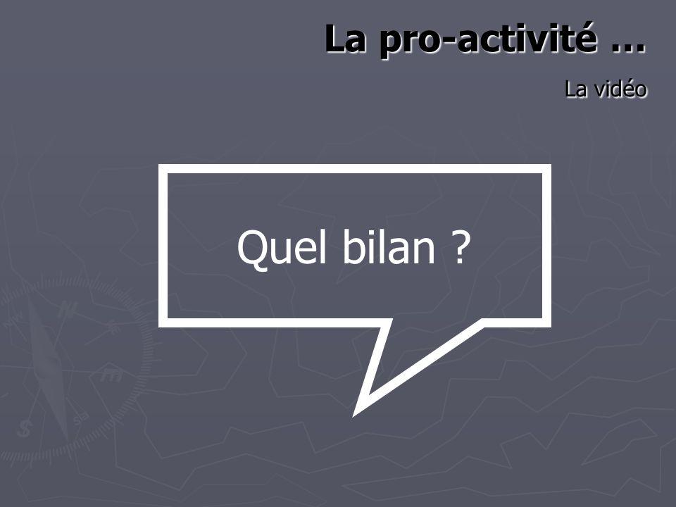 La pro-activité … La vidéo Quel bilan