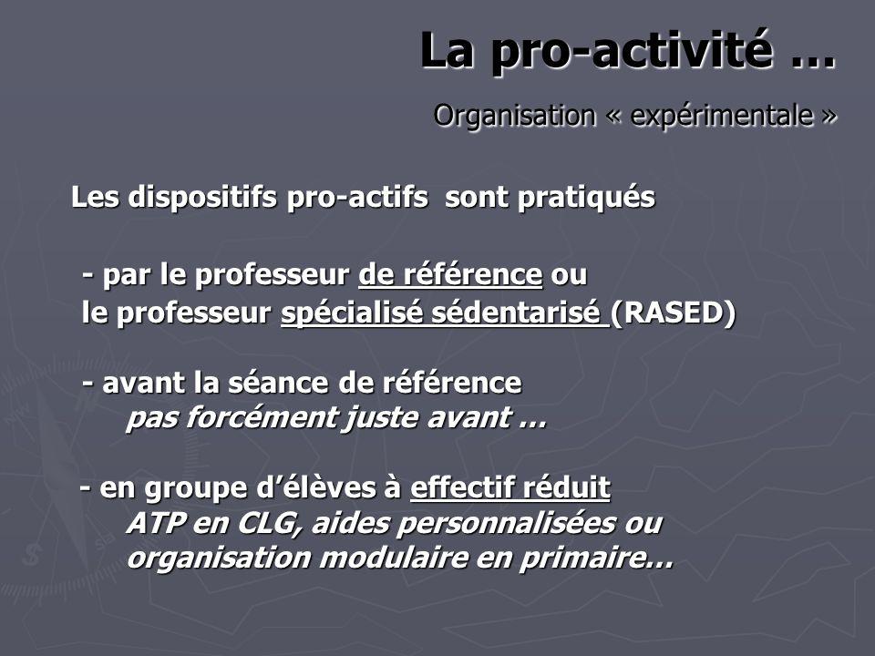 La pro-activité … Organisation « expérimentale » Les dispositifs pro-actifs sont pratiqués - par le professeur de référence ou le professeur spécialisé sédentarisé (RASED) - avant la séance de référence pas forcément juste avant … pas forcément juste avant … - en groupe délèves à effectif réduit - en groupe délèves à effectif réduit ATP en CLG, aides personnalisées ou ATP en CLG, aides personnalisées ou organisation modulaire en primaire…