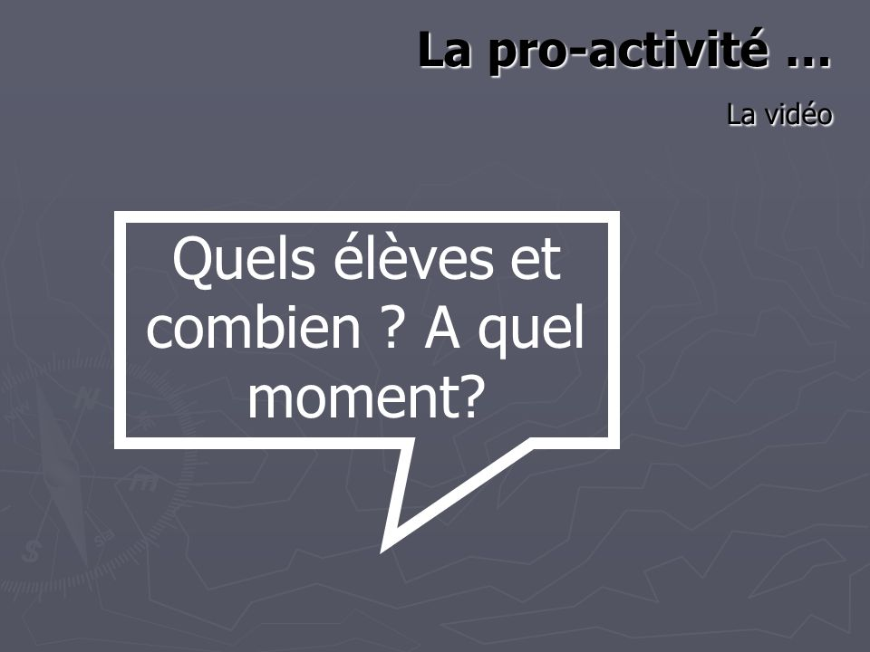 La pro-activité … La vidéo Quels élèves et combien A quel moment