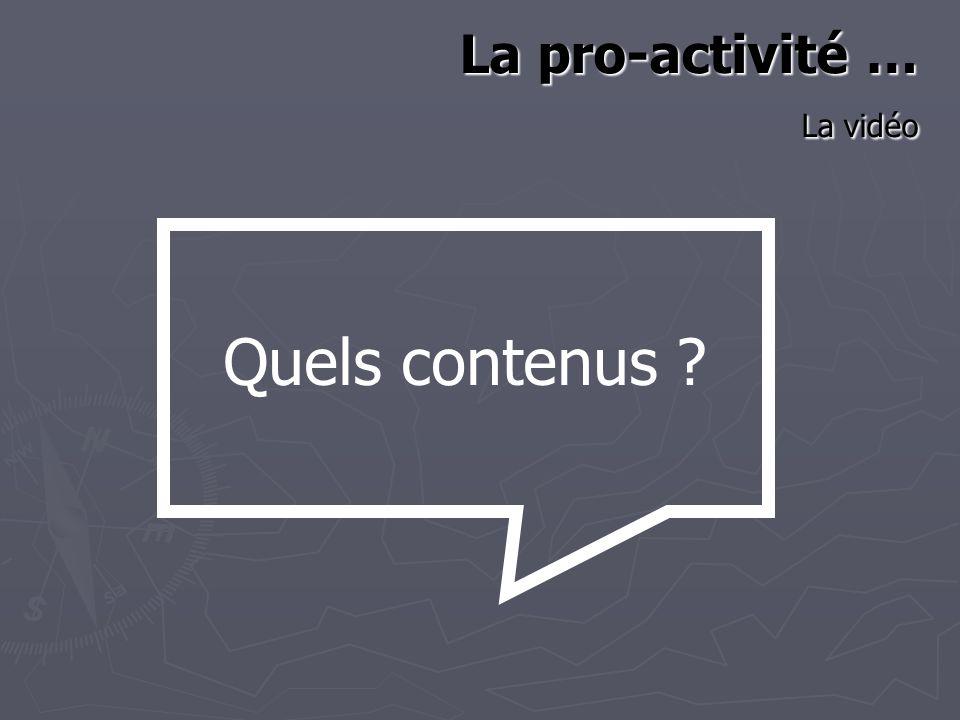 La pro-activité … La vidéo Quels contenus