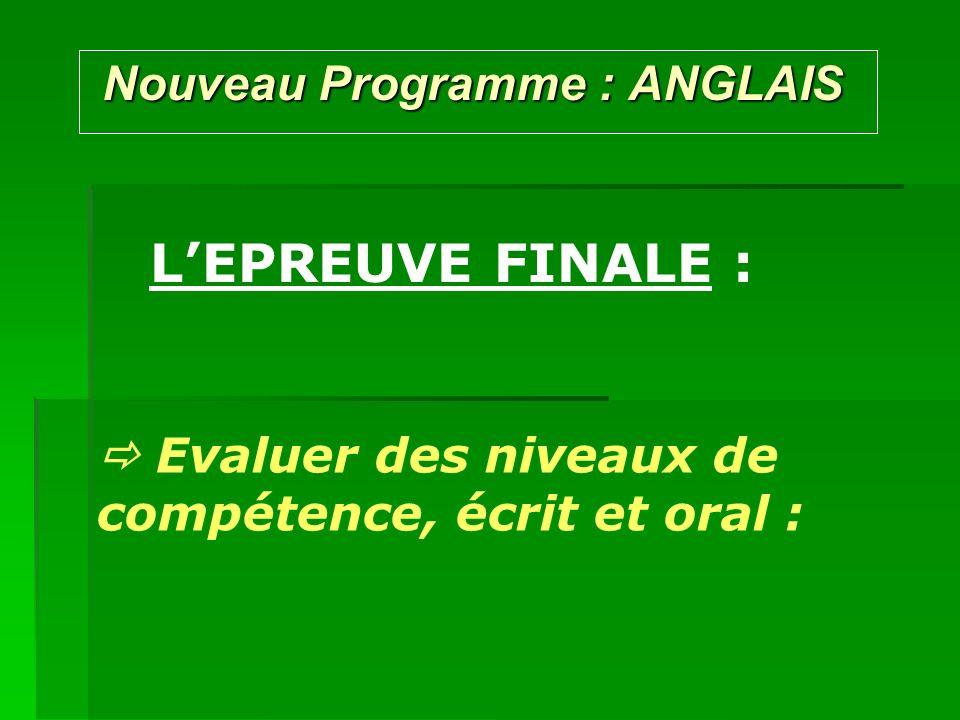 Nouveau Programme : ANGLAIS Nouveau Programme : ANGLAIS LEPREUVE FINALE : Evaluer des niveaux de compétence, écrit et oral :
