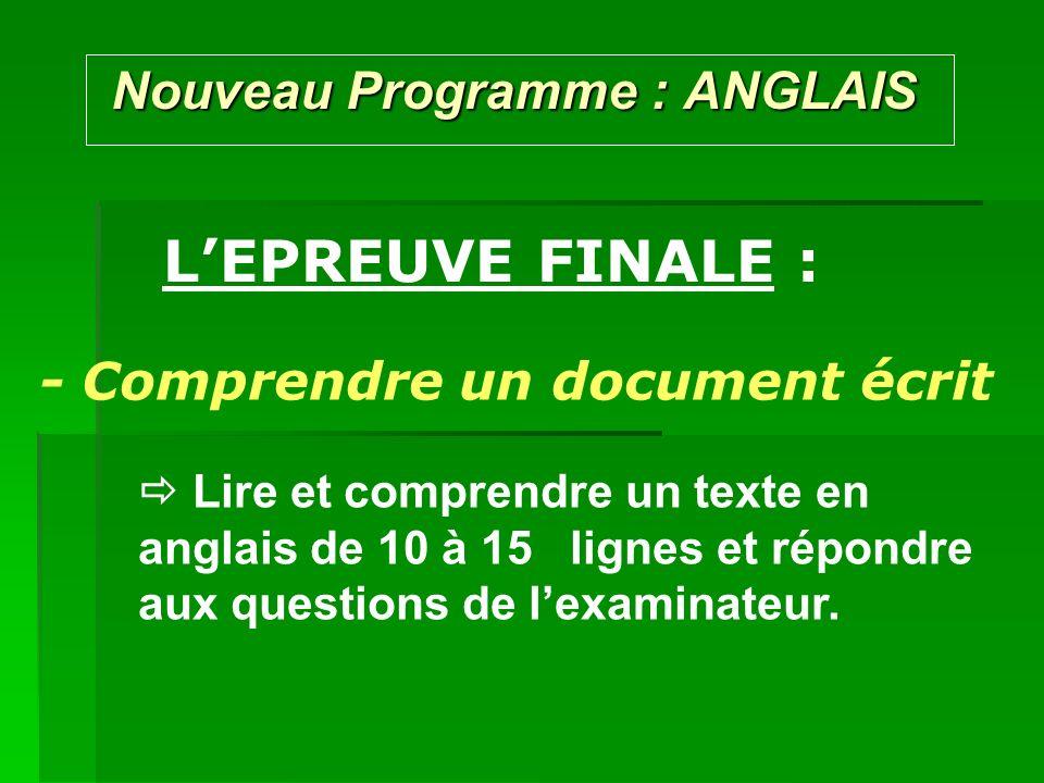 Nouveau Programme : ANGLAIS Nouveau Programme : ANGLAIS LEPREUVE FINALE : - Comprendre un document écrit Lire et comprendre un texte en anglais de 10 à 15 lignes et répondre aux questions de lexaminateur.