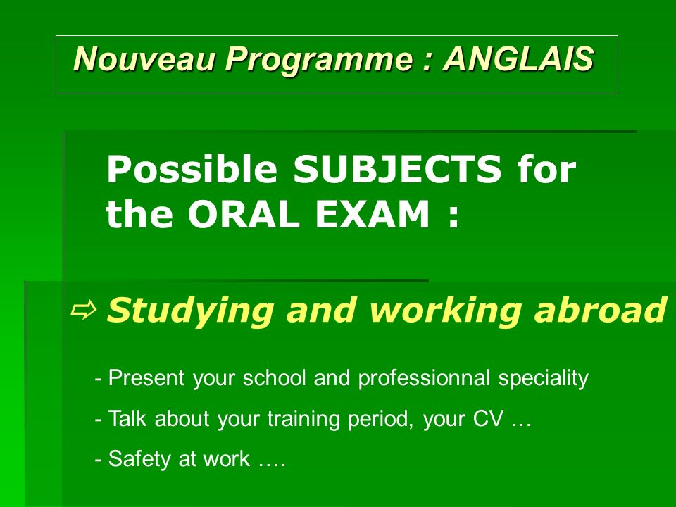 Nouveau Programme : ANGLAIS Nouveau Programme : ANGLAIS Possible SUBJECTS for the ORAL EXAM : Studying and working abroad - Present your school and pr