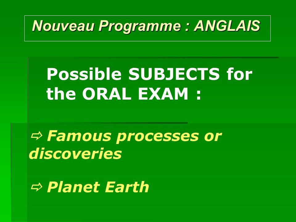 Nouveau Programme : ANGLAIS Nouveau Programme : ANGLAIS Possible SUBJECTS for the ORAL EXAM : Famous processes or discoveries Planet Earth