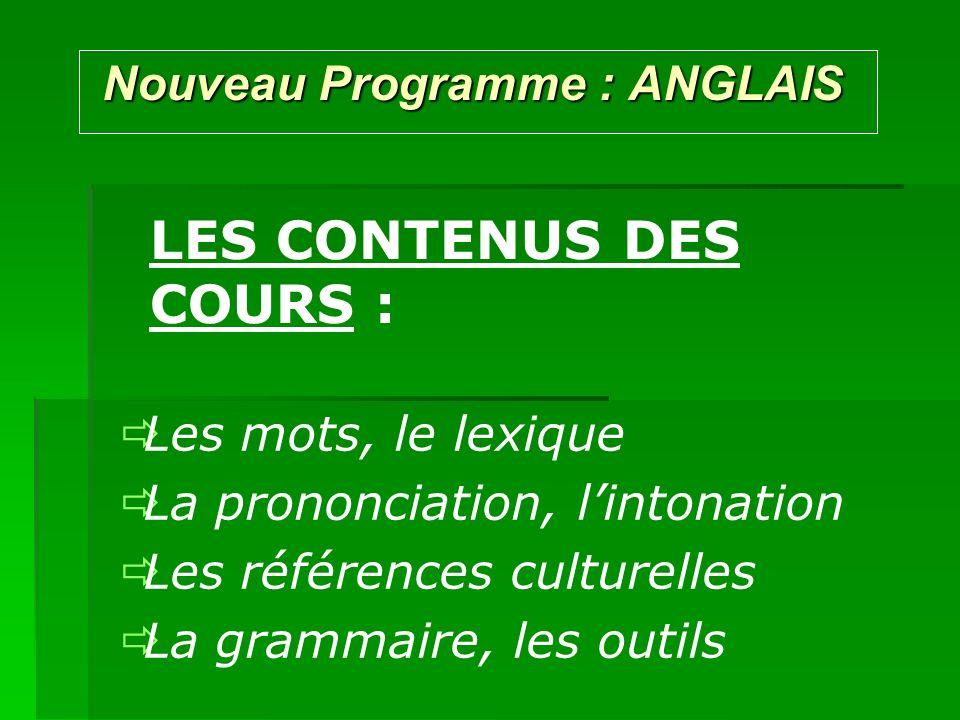 Nouveau Programme : ANGLAIS Nouveau Programme : ANGLAIS LES CONTENUS DES COURS : Les mots, le lexique La prononciation, lintonation Les références culturelles La grammaire, les outils