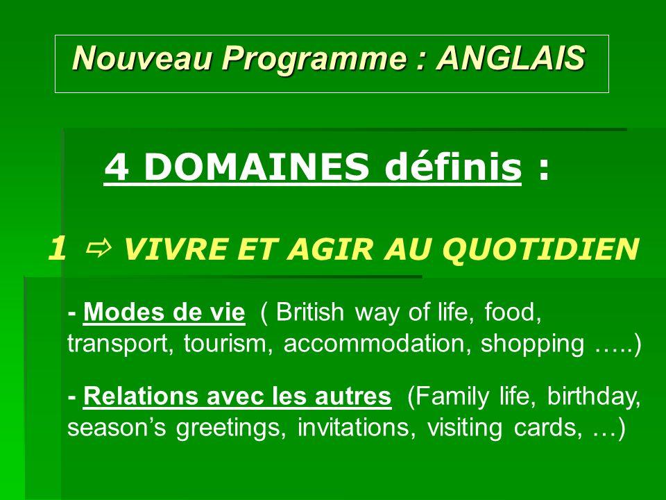 Nouveau Programme : ANGLAIS Nouveau Programme : ANGLAIS 4 DOMAINES définis : 1 VIVRE ET AGIR AU QUOTIDIEN - Modes de vie ( British way of life, food,