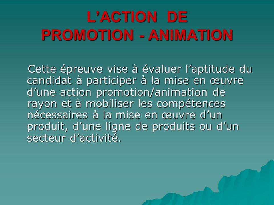 LACTION DE PROMOTION - ANIMATION Cette épreuve vise à évaluer laptitude du candidat à participer à la mise en œuvre dune action promotion/animation de rayon et à mobiliser les compétences nécessaires à la mise en œuvre dun produit, dune ligne de produits ou dun secteur dactivité.