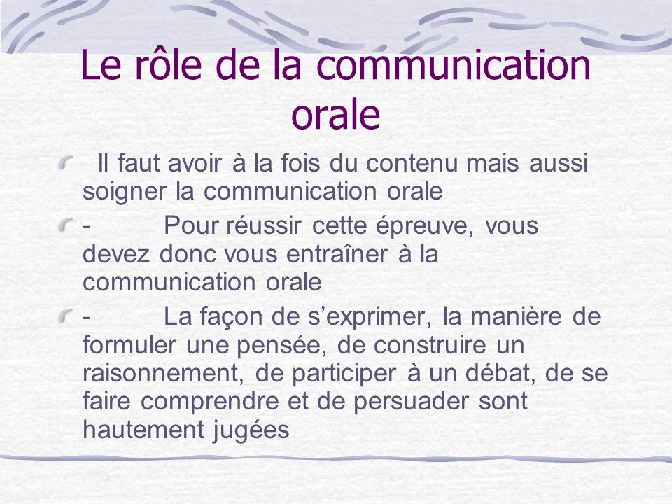 Le rôle de la communication orale Il faut avoir à la fois du contenu mais aussi soigner la communication orale - Pour réussir cette épreuve, vous devez donc vous entraîner à la communication orale - La façon de sexprimer, la manière de formuler une pensée, de construire un raisonnement, de participer à un débat, de se faire comprendre et de persuader sont hautement jugées