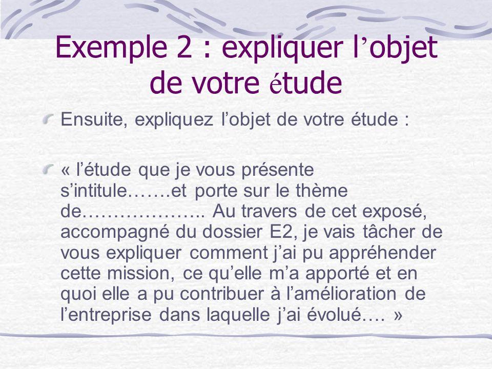Exemple 2 : expliquer l objet de votre é tude Ensuite, expliquez lobjet de votre étude : « létude que je vous présente sintitule…….et porte sur le thème de………………..