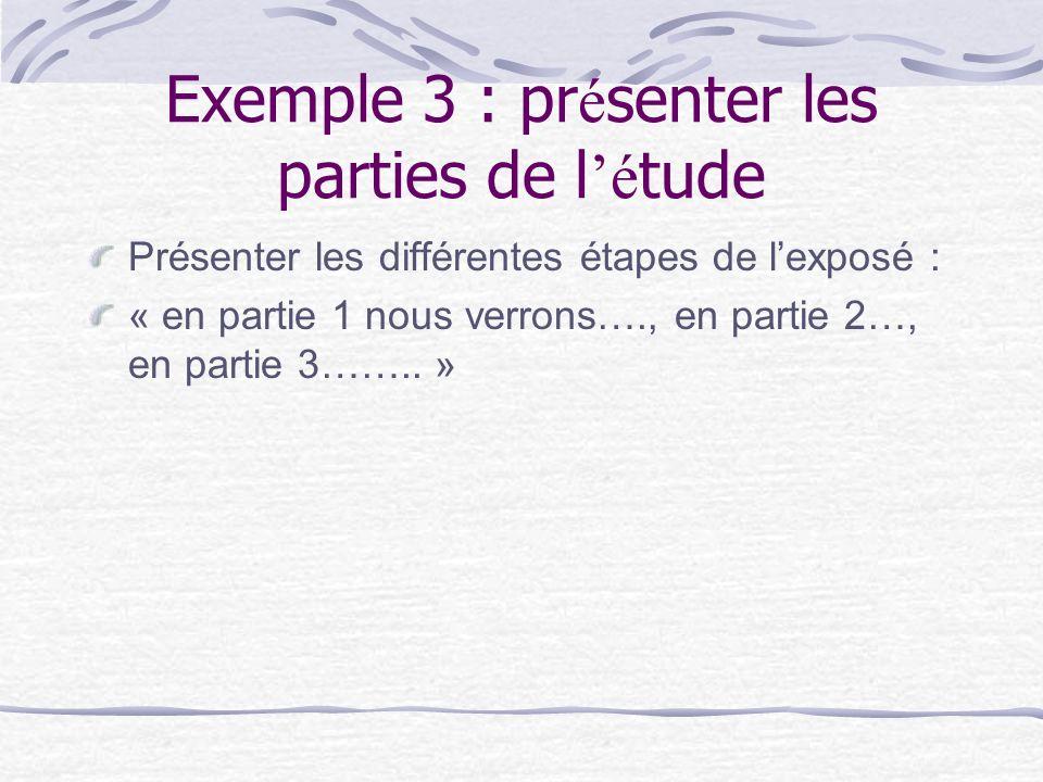 Exemple 3 : pr é senter les parties de l é tude Présenter les différentes étapes de lexposé : « en partie 1 nous verrons…., en partie 2…, en partie 3……..