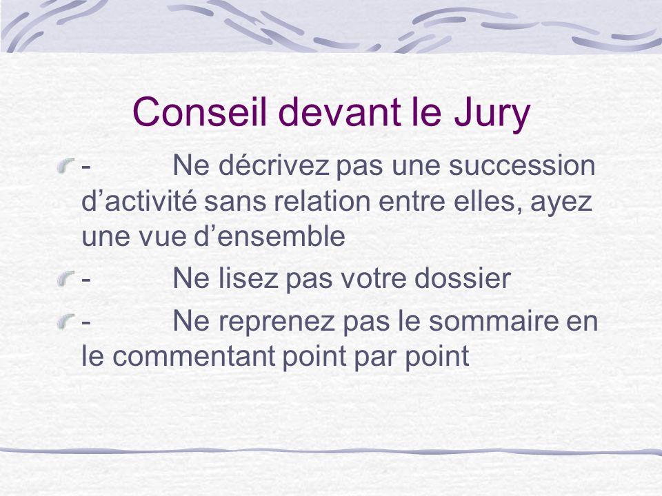 Conseil devant le Jury - Ne décrivez pas une succession dactivité sans relation entre elles, ayez une vue densemble - Ne lisez pas votre dossier - Ne reprenez pas le sommaire en le commentant point par point