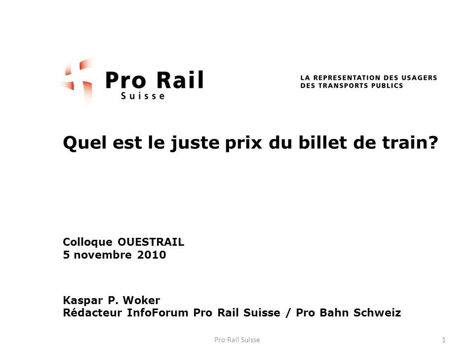Quel est le juste prix du billet de train? Colloque OUESTRAIL 5 novembre 2010 Kaspar P. Woker Rédacteur InfoForum Pro Rail Suisse / Pro Bahn Schweiz 1