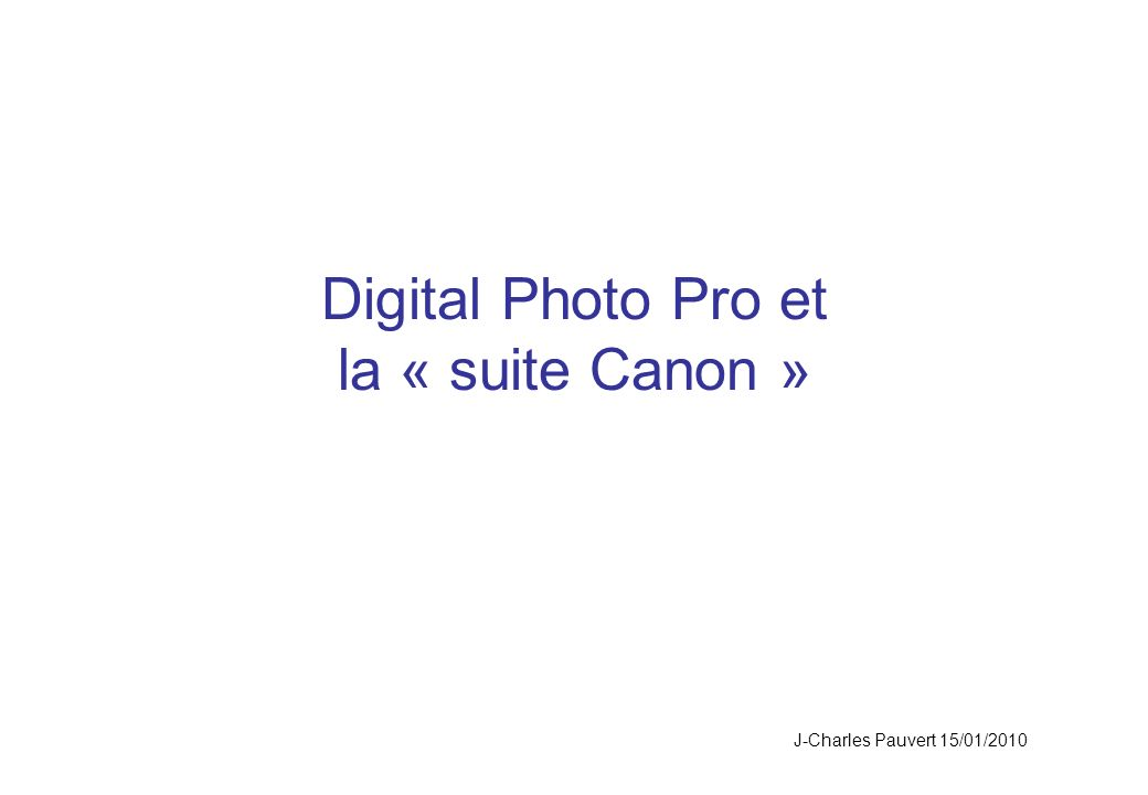 Digital Photo Pro et la « suite Canon » J-Charles Pauvert 15/01/2010
