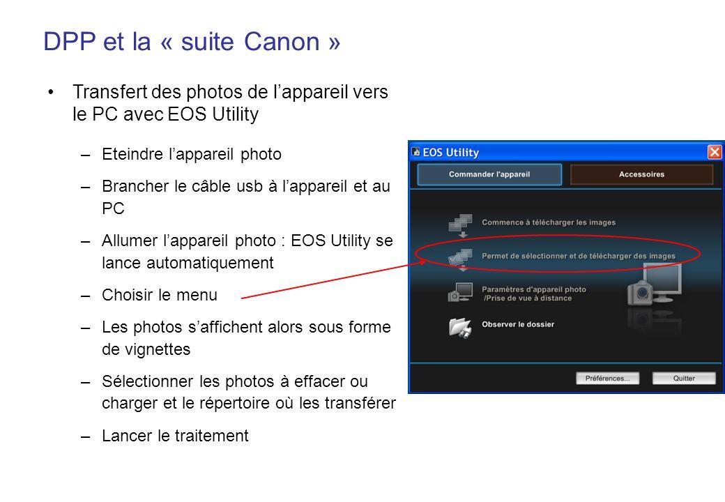 DPP et la « suite Canon » Transfert des photos de lappareil vers le PC avec EOS Utility –Eteindre lappareil photo –Brancher le câble usb à lappareil et au PC –Allumer lappareil photo : EOS Utility se lance automatiquement –Choisir le menu –Les photos saffichent alors sous forme de vignettes –Sélectionner les photos à effacer ou charger et le répertoire où les transférer –Lancer le traitement