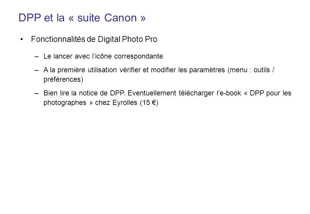 DPP et la « suite Canon » Fonctionnalités de Digital Photo Pro –Le lancer avec licône correspondante –A la première utilisation vérifier et modifier les paramètres (menu : outils / préférences) –Bien lire la notice de DPP.