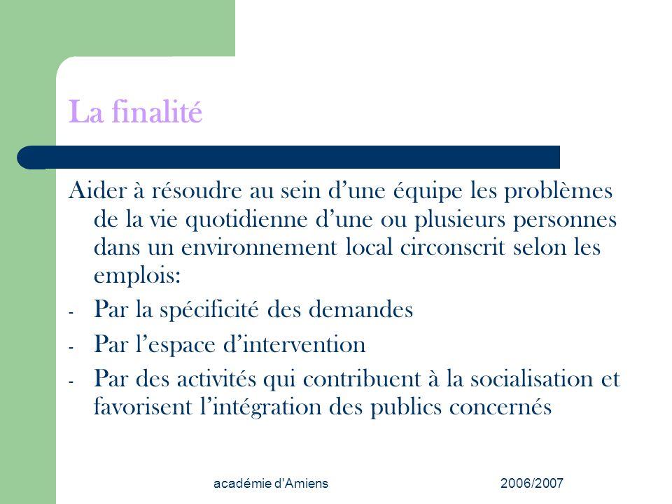 académie d'Amiens2006/2007 La finalité Aider à résoudre au sein dune équipe les problèmes de la vie quotidienne dune ou plusieurs personnes dans un en