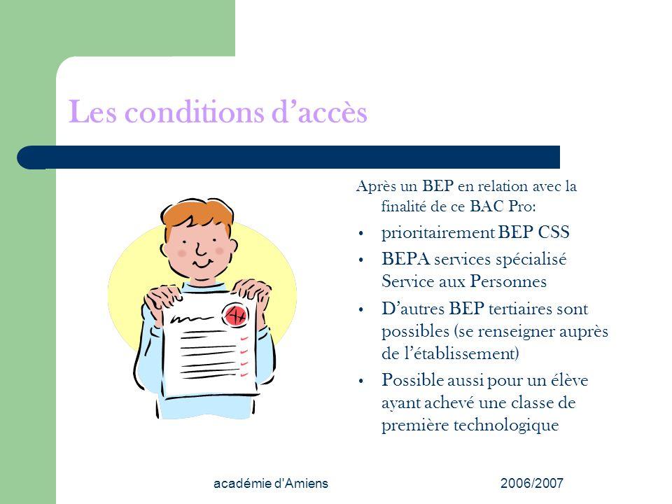 académie d'Amiens2006/2007 Les conditions daccès Après un BEP en relation avec la finalité de ce BAC Pro: prioritairement BEP CSS BEPA services spécia