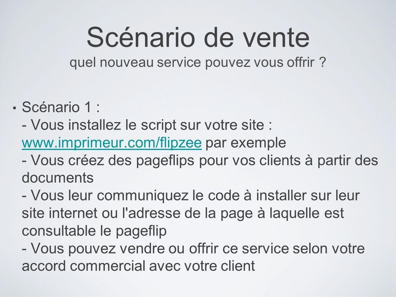 Scénario de vente quel nouveau service pouvez vous offrir ? Scénario 1 : - Vous installez le script sur votre site : www.imprimeur.com/flipzee par exe