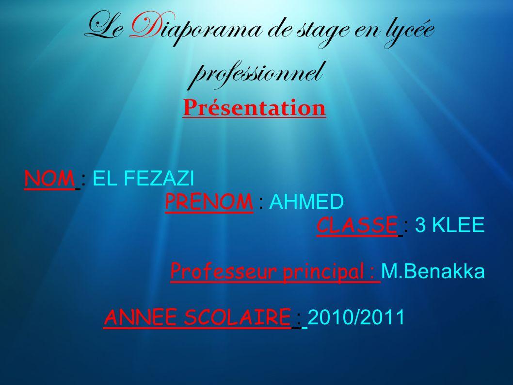 Le Diaporama de stage en lycée professionnel Présentation NOM : EL FEZAZI PRENOM : AHMED CLASSE : 3 KLEE Professeur principal : M.Benakka ANNEE SCOLAI