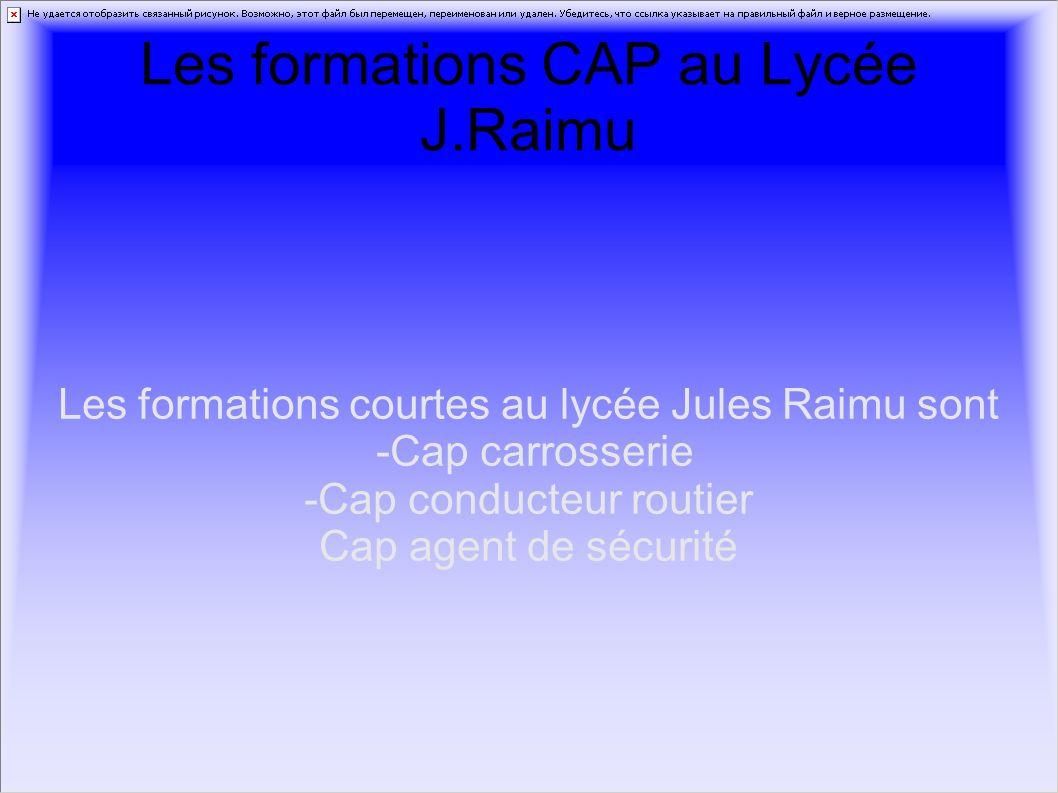 Les formations CAP au Lycée J.Raimu Les formations courtes au lycée Jules Raimu sont -Cap carrosserie -Cap conducteur routier Cap agent de sécurité