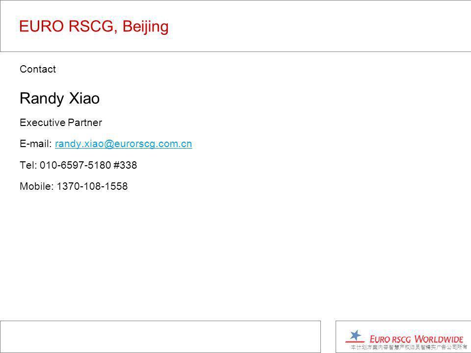 EURO RSCG, Beijing Contact Randy Xiao Executive Partner E-mail: randy.xiao@eurorscg.com.cnrandy.xiao@eurorscg.com.cn Tel: 010-6597-5180 #338 Mobile: 1370-108-1558