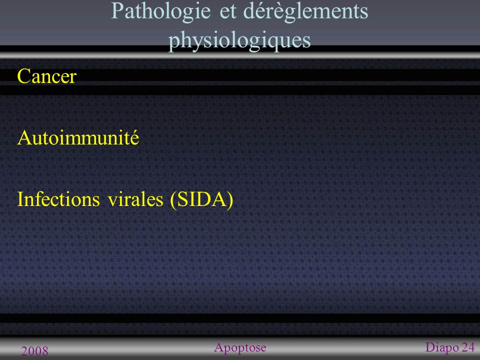 2008 ApoptoseDiapo 24 Pathologie et dérèglements physiologiques Cancer Autoimmunité Infections virales (SIDA)