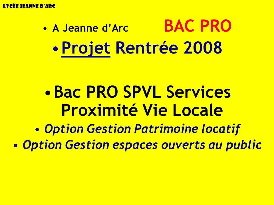 Lycée Jeanne dArc A Jeanne dArc BAC PRO Projet Rentrée 2008 Bac PRO SPVL Services Proximité Vie Locale Option Gestion Patrimoine locatif Option Gestio