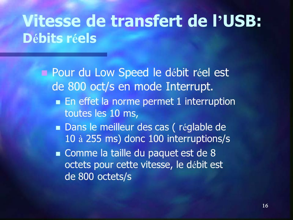 16 Vitesse de transfert de l USB: D é bits r é els Pour du Low Speed le d é bit r é el est de 800 oct/s en mode Interrupt. En effet la norme permet 1