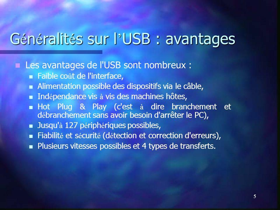 5 G é n é ralit é s sur l USB : avantages Les avantages de l'USB sont nombreux : Faible co û t de l'interface, Alimentation possible des dispositifs v