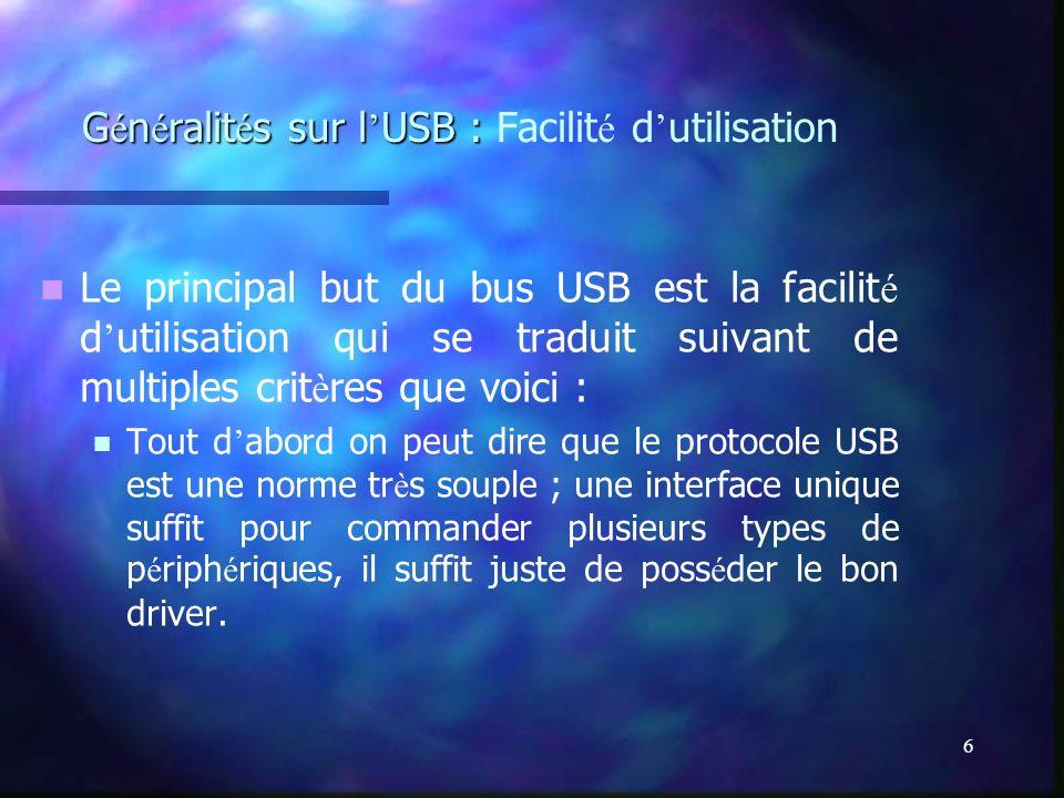 6 G é n é ralit é s sur l USB : G é n é ralit é s sur l USB : Facilit é d utilisation Le principal but du bus USB est la facilit é d utilisation qui s