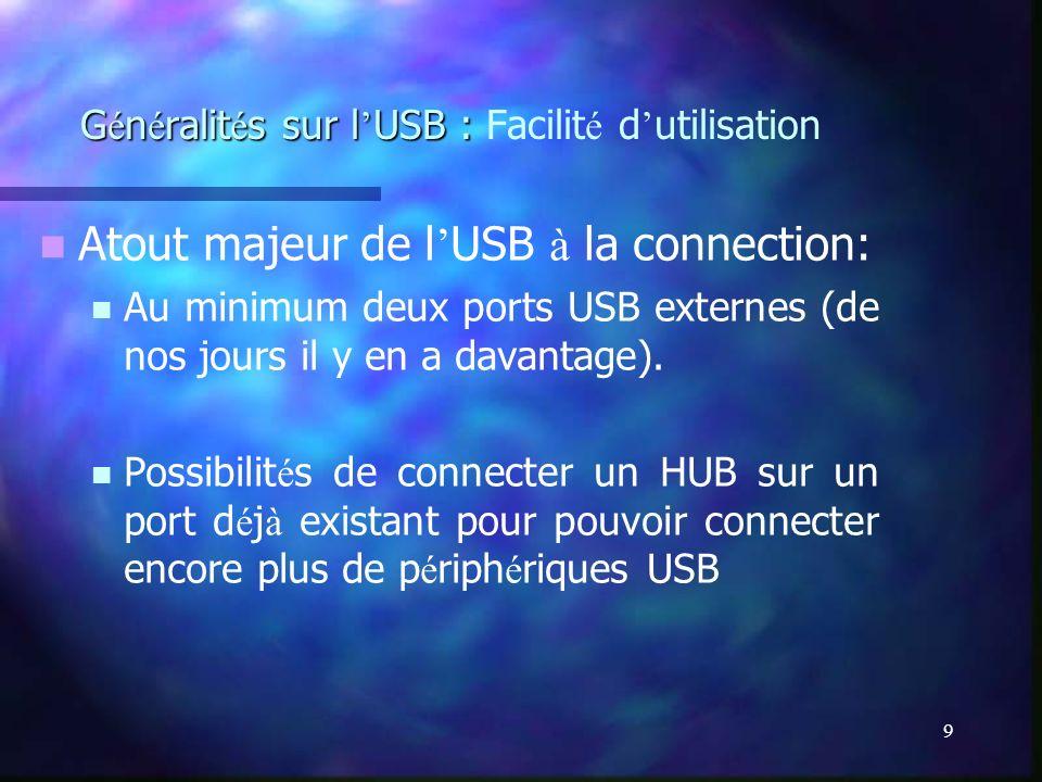 9 G é n é ralit é s sur l USB : G é n é ralit é s sur l USB : Facilit é d utilisation Atout majeur de l USB à la connection: Au minimum deux ports USB