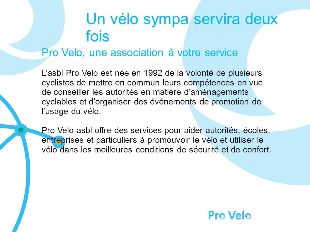 Un vélo sympa servira deux fois Pro Velo, une association à votre service Lasbl Pro Velo est née en 1992 de la volonté de plusieurs cyclistes de mettre en commun leurs compétences en vue de conseiller les autorités en matière daménagements cyclables et dorganiser des événements de promotion de lusage du vélo.