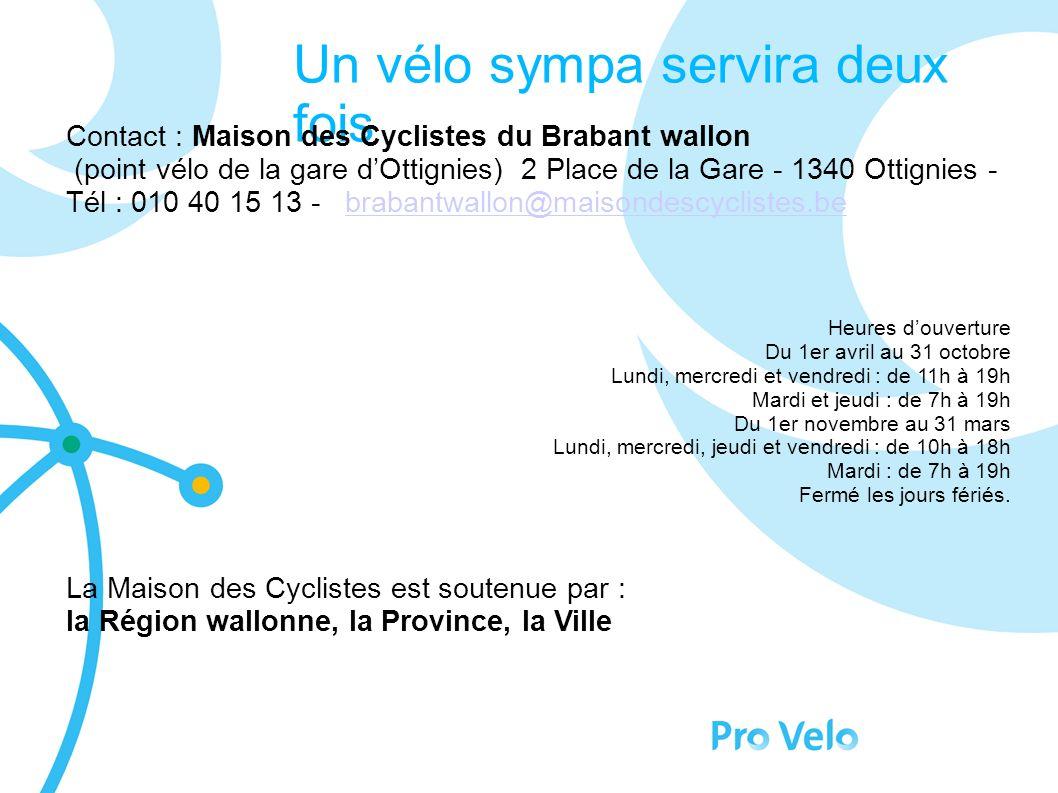 Un vélo sympa servira deux fois Contact : Maison des Cyclistes du Brabant wallon (point vélo de la gare dOttignies) 2 Place de la Gare - 1340 Ottignies - Tél : 010 40 15 13 - brabantwallon@maisondescyclistes.bebrabantwallon@maisondescyclistes.be Heures douverture Du 1er avril au 31 octobre Lundi, mercredi et vendredi : de 11h à 19h Mardi et jeudi : de 7h à 19h Du 1er novembre au 31 mars Lundi, mercredi, jeudi et vendredi : de 10h à 18h Mardi : de 7h à 19h Fermé les jours fériés.