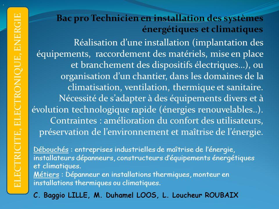 Bac pro Technicien en installation des systèmes énergétiques et climatiques Réalisation dune installation (implantation des équipements, raccordement des matériels, mise en place et branchement des dispositifs électriques…), ou organisation dun chantier, dans les domaines de la climatisation, ventilation, thermique et sanitaire.