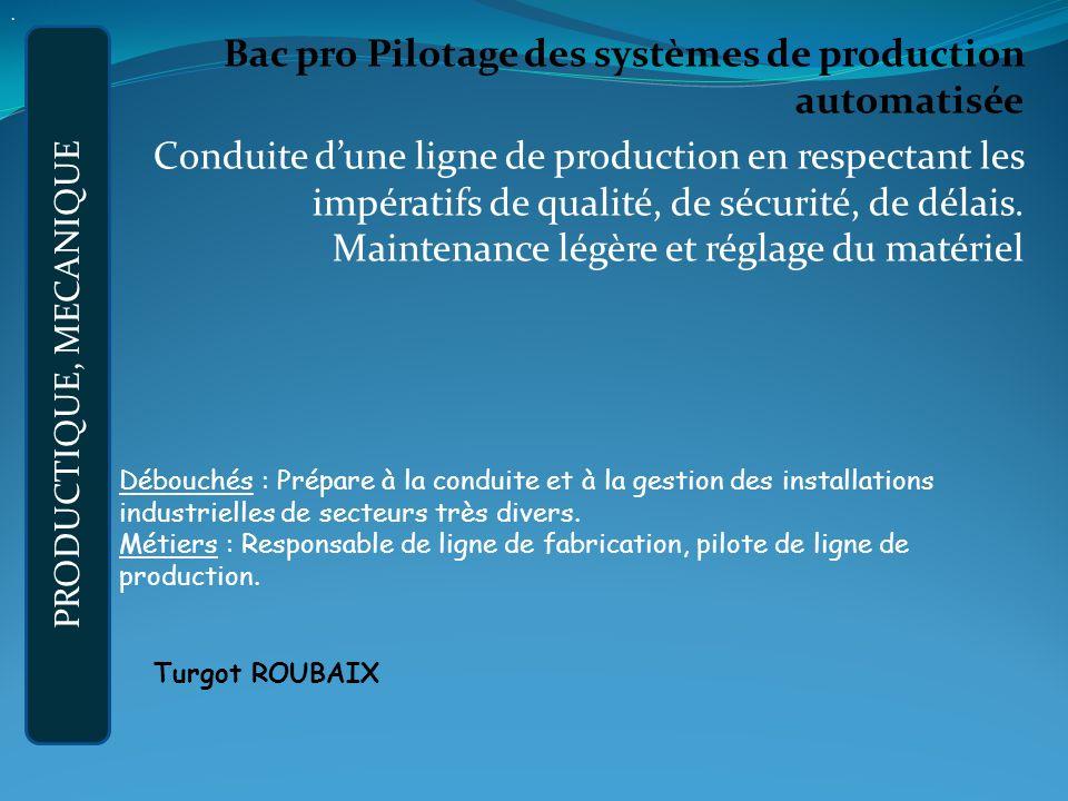 Bac pro Pilotage des systèmes de production automatisée Conduite dune ligne de production en respectant les impératifs de qualité, de sécurité, de délais.