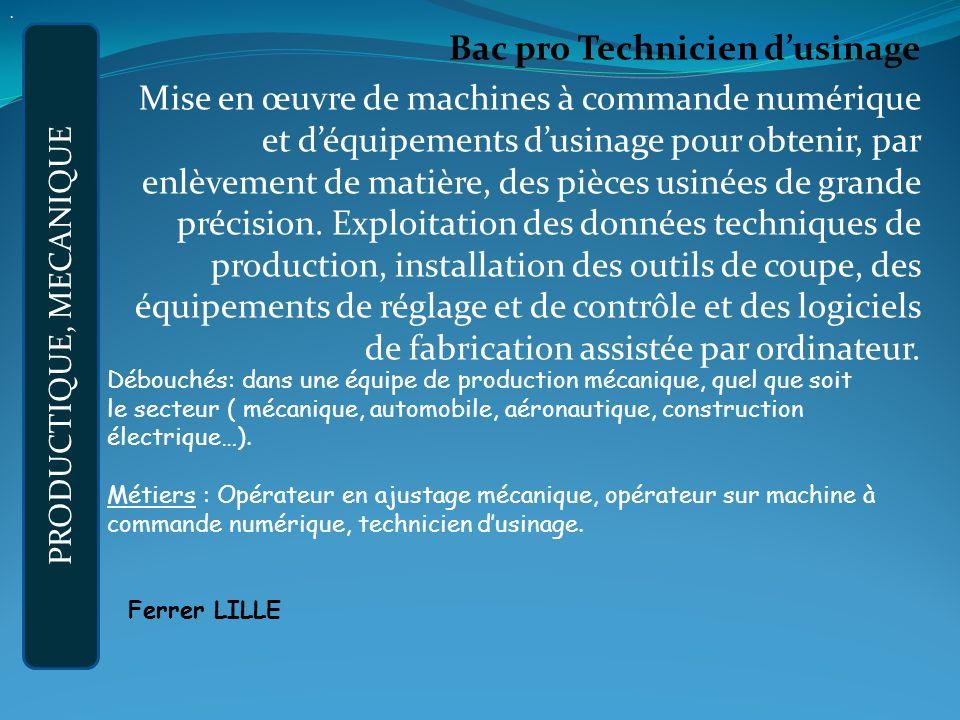 Bac pro Technicien dusinage Mise en œuvre de machines à commande numérique et déquipements dusinage pour obtenir, par enlèvement de matière, des pièces usinées de grande précision.