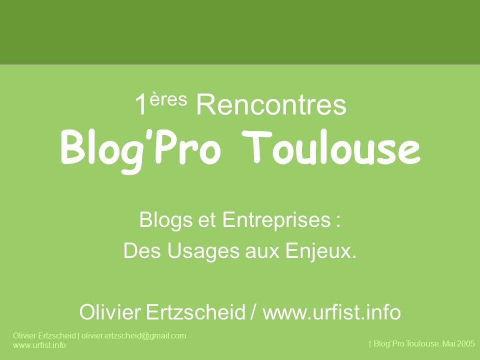 | BlogPro Toulouse. Mai 2005 Olivier Ertzscheid | olivier.ertzscheid@gmail.com www.urfist.info 1 ères Rencontres BlogPro Toulouse Blogs et Entreprises